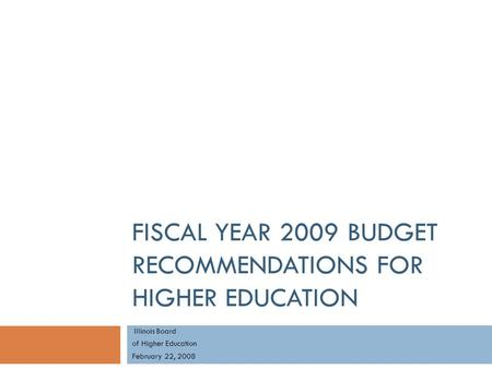 FISCAL YEAR 2009 BUDGET RECOMMENDATIONS FOR HIGHER EDUCATION Illinois Board of Higher Education February 22, 2008.