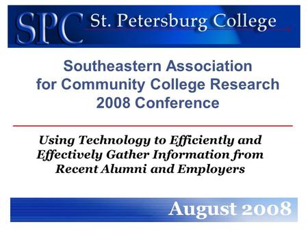 Southeastern Association for Community College Research 2008 Conference Using Technology to Efficiently and Effectively Gather Information from Recent.