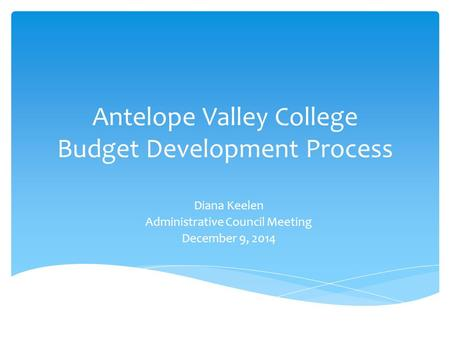 Antelope Valley College Budget Development Process Diana Keelen Administrative Council Meeting December 9, 2014.