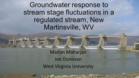 Groundwater response to stream stage fluctuations in a regulated stream, New Martinsville, WV Madan Maharjan Joe Donovan West Virginia University.