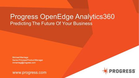 Progress OpenEdge Analytics360 Predicting The Future Of Your Business  Michael Marriage Senior Principal Product Manager