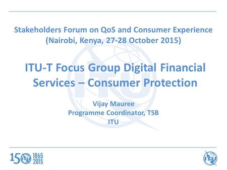 ITU-T Focus Group Digital Financial Services – Consumer Protection Vijay Mauree Programme Coordinator, TSB ITU Stakeholders Forum on QoS and Consumer Experience.