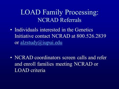 LOAD Family Processing: NCRAD Referrals Individuals interested in the Genetics Initiative contact NCRAD at 800.526.2839 or