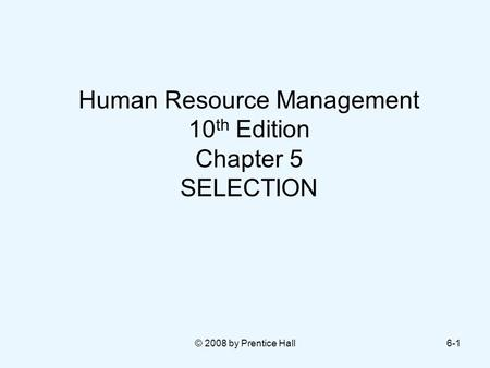 © 2008 by Prentice Hall6-1 Human Resource Management 10 th Edition Chapter 5 SELECTION.