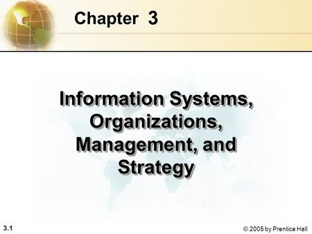 3.1 © 2005 by Prentice Hall 3 Chapter Information Systems, Organizations, Management, and Strategy.