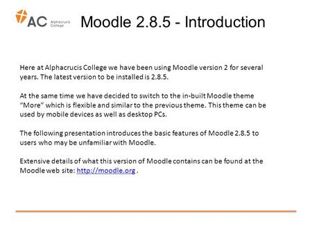 Moodle 2.8.5 - Introduction Here at Alphacrucis College we have been using Moodle version 2 for several years. The latest version to be installed is 2.8.5.