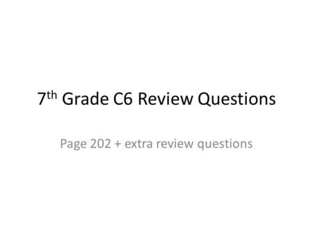 7 th Grade C6 Review Questions Page 202 + extra review questions.