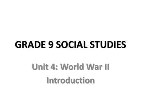 GRADE 9 SOCIAL STUDIES Unit 4: World War II Introduction.