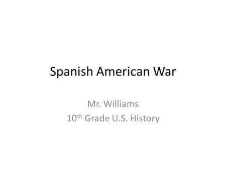 Spanish American War Mr. Williams 10 th Grade U.S. History.