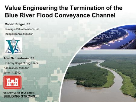 US Army Corps of Engineers BUILDING STRONG ® Value Engineering the Termination of the Blue River Flood Conveyance Channel Alan Schlindwein, PE US Army.