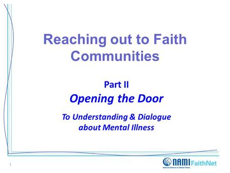 Reaching out to Faith Communities Part II Opening the Door To Understanding & Dialogue about Mental Illness 1.