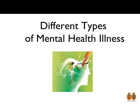 Different Types of Mental Health Illness Lesson Objective By the end of the lesson you should: Know the major types of mental health illnesses Know how.