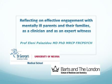 Prof Eleni Palazidou MD PhD MRCP FRCPSYCH.  Parental mental illness and the adult psychiatrist's role  Personal experience in the field  Cultural issues.