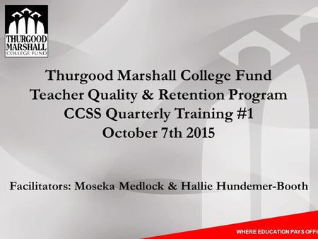 WHERE EDUCATION PAYS OFF® Thurgood Marshall College Fund Teacher Quality & Retention Program CCSS Quarterly Training #1 October 7th 2015 Facilitators: