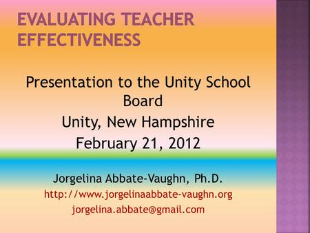 Presentation to the Unity School Board Unity, New Hampshire February 21, 2012 Jorgelina Abbate-Vaughn, Ph.D.