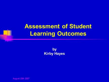 August 15th 2007 Assessment of Student Learning Outcomes by Kirby Hayes.
