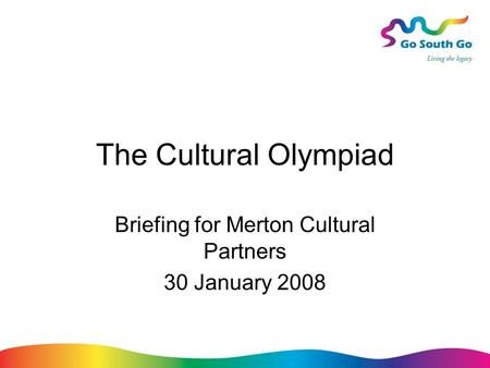The Cultural Olympiad Briefing for Merton Cultural Partners 30 January 2008.