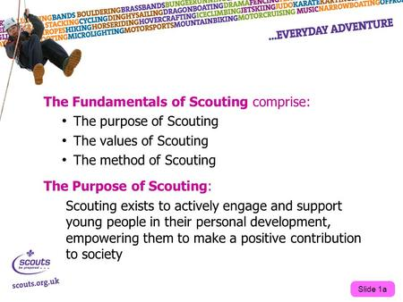 The Fundamentals of Scouting comprise: The purpose of Scouting The values of Scouting The method of Scouting The Purpose of Scouting: Scouting exists to.