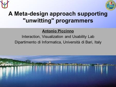 A Meta-design approach supporting unwitting programmers Antonio Piccinno Interaction, Visualization and Usability Lab Dipartimento di Informatica, Università.