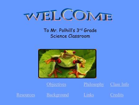 CreditsLinksBackgroundResources Class InfoPhilosophyObjectives To Mr. Polhill's 3 rd Grade Science Classroom.