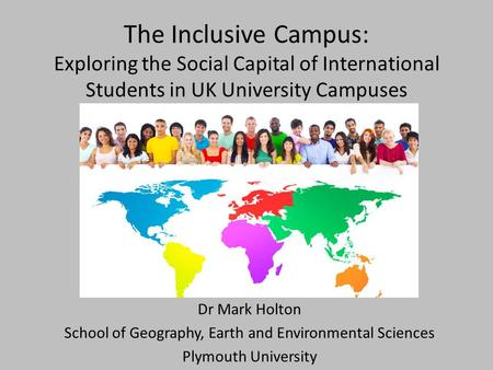 The Inclusive Campus: Exploring the Social Capital of International Students in UK University Campuses Dr Mark Holton School of Geography, Earth and Environmental.