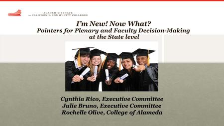 I'm New! Now What? Pointers for Plenary and Faculty Decision-Making at the State level Cynthia Rico, Executive Committee Julie Bruno, Executive Committee.
