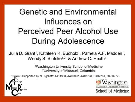 Genetic and Environmental Influences on Perceived Peer Alcohol Use During Adolescence Julia D. Grant 1, Kathleen K. Bucholz 1, Pamela A.F. Madden 1, Wendy.