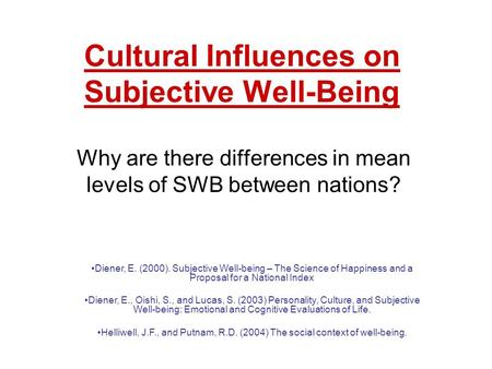 Cultural Influences on Subjective Well-Being Why are there differences in mean levels of SWB between nations? Diener, E. (2000). Subjective Well-being.