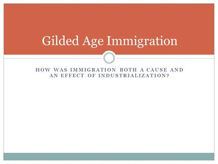 Gilded Age Immigration HOW WAS IMMIGRATION BOTH A CAUSE AND AN EFFECT OF INDUSTRIALIZATION?