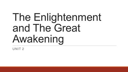The Enlightenment and The Great Awakening UNIT 2.