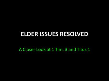ELDER ISSUES RESOLVED A Closer Look at 1 Tim. 3 and Titus 1.