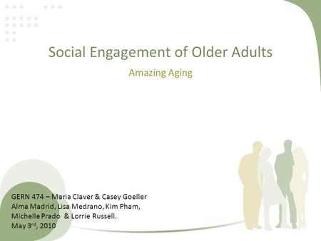 Social Engagement of Older Adults Amazing Aging GERN 474 – Maria Claver & Casey Goeller Alma Madrid, Lisa Medrano, Kim Pham, Michelle Prado & Lorrie Russell.