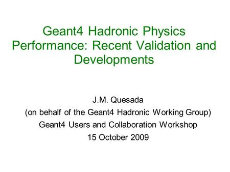 Geant4 Hadronic Physics Performance: Recent Validation and Developments J.M. Quesada (on behalf of the Geant4 Hadronic Working Group) Geant4 Users and.