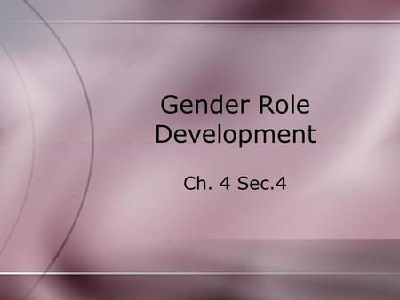 Gender Role Development Ch. 4 Sec.4. Gender and Sex Sex- physical and biological make up. (XX or XY chromosomes). –By age 2 or 3, most children can label.