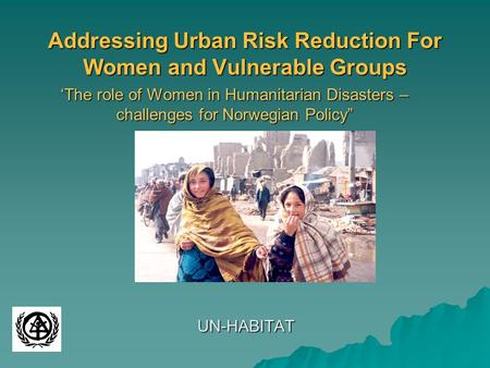 "Addressing Urban Risk Reduction For Women and Vulnerable Groups 'The role of Women in Humanitarian Disasters – challenges for Norwegian Policy"" UN-HABITAT."
