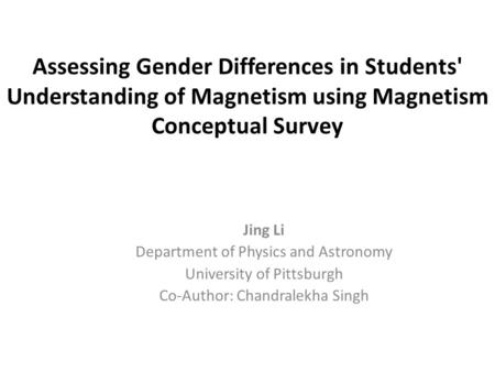 Assessing Gender Differences in Students' Understanding of Magnetism using Magnetism Conceptual Survey Jing Li Department of Physics and Astronomy University.