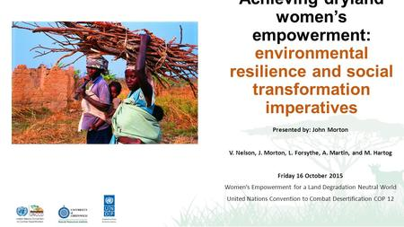 Achieving dryland women's empowerment: environmental resilience and social transformation imperatives Presented by: John Morton V. Nelson, J. Morton, L.