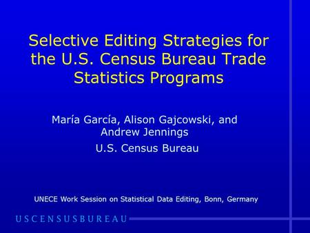 Selective Editing Strategies for the U.S. Census Bureau Trade Statistics Programs María García, Alison Gajcowski, and Andrew Jennings U.S. Census Bureau.