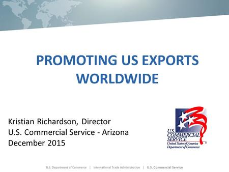 PROMOTING US EXPORTS WORLDWIDE Kristian Richardson, Director U.S. Commercial Service - Arizona December 2015.