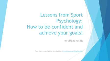 Lessons from Sport Psychology: How to be confident and achieve your goals! Dr. Caroline Heaney These slides are available to download from www.open.ac.uk/blogs/OU-sportwww.open.ac.uk/blogs/OU-sport.