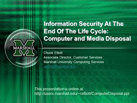 Information Security At The End Of The Life Cycle: Computer and Media Disposal Chuck Elliott Associate Director, Customer Services Marshall University.