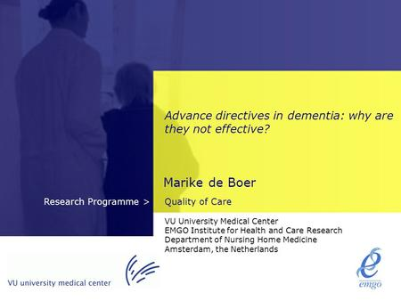 Quality of CareResearch Programme > Advance directives in dementia: why are they not effective? Marike de Boer VU University Medical Center EMGO Institute.