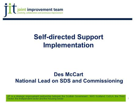 1 JIT is a strategic improvement partnership between the Scottish Government, NHS Scotland, CoSLA, the Third Sector, the Independent Sector and the Housing.