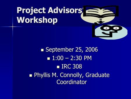 Project Advisors' Workshop September 25, 2006 September 25, 2006 1:00 – 2:30 PM 1:00 – 2:30 PM IRC 308 IRC 308 Phyllis M. Connolly, Graduate Coordinator.