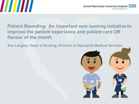 Patient Rounding: An important new nursing initiative to improve the patient experience and patient care OR flavour of the month Sue Langley, Head of Nursing,