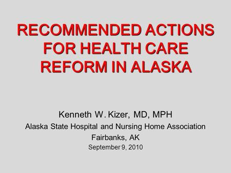 RECOMMENDED ACTIONS FOR HEALTH CARE REFORM IN ALASKA Kenneth W. Kizer, MD, MPH Alaska State Hospital and Nursing Home Association Fairbanks, AK September.