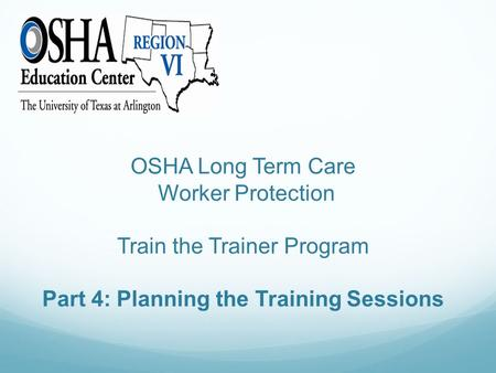 OSHA Long Term Care Worker Protection Train the Trainer Program Part 4: Planning the Training Sessions.
