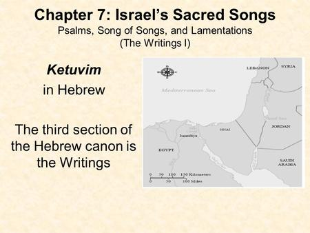 Chapter 7: Israel's Sacred Songs Psalms, Song of Songs, and Lamentations (The Writings I) Ketuvim in Hebrew The third section of the Hebrew canon is the.