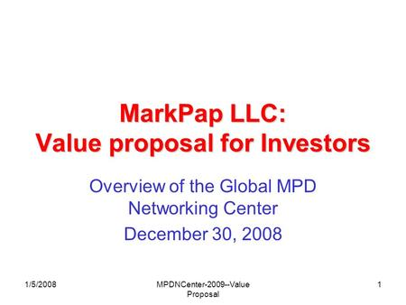 1/5/2008MPDNCenter-2009--Value Proposal 1 MarkPap LLC: Value proposal for Investors Overview of the Global MPD Networking Center December 30, 2008.