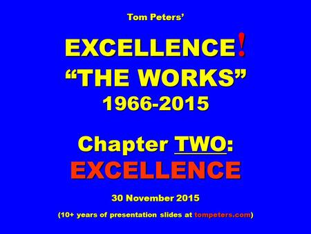 "Tom Peters' EXCELLENCE ! ""THE WORKS"" 1966-2015 Chapter TWO: EXCELLENCE 30 November 2015 (10+ years of presentation slides at tompeters.com)"